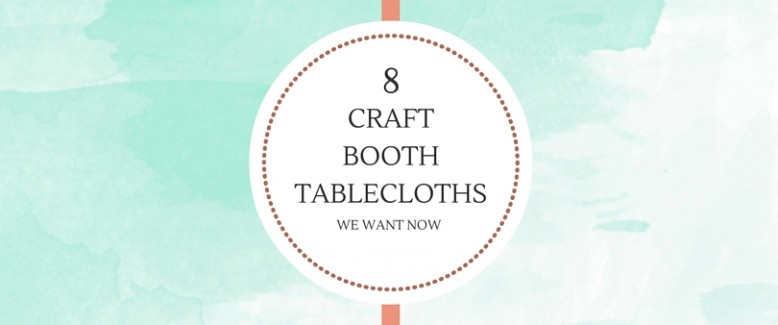 8 Craft Booth Tablecloths We Want Now